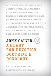 John Calvin: A Heart for Devotion Doctrine and Doxology