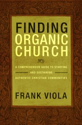 Finding Organic Church A Comprehensive Guide to Starting and Sustaining Authentic Christian Communities