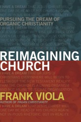 Reimagining Church Pursuing the Dream of Organic Christianity