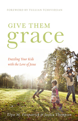 Give Them Grace: Dazzling Your Kids with the Love of Jesus (Foreword by Tullian Tchividjian)
