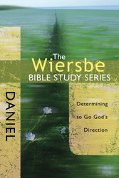 The Wiersbe Bible Study Series: Daniel: Determining to Go God