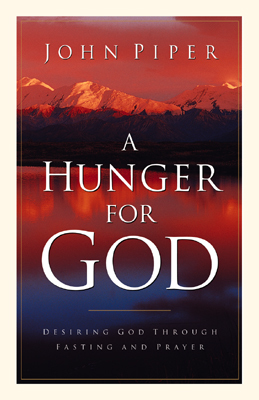 A Hunger for God Desiring God through Fasting and Prayer