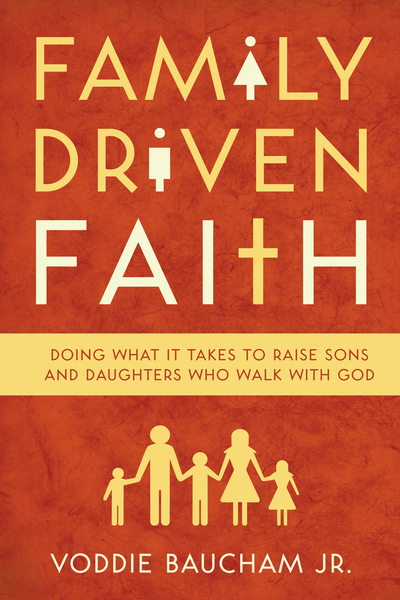 Family Driven Faith (with Study Questions ) Doing What It Takes to Raise Sons and Daughters Who Walk with God