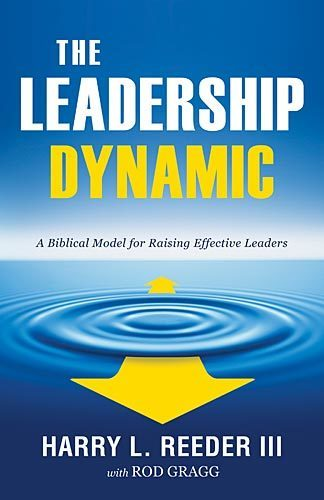 The Leadership Dynamic A Biblical Model for Raising Effective Leaders