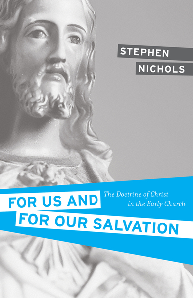 For Us and for Our Salvation The Doctrine of Christ in the Early Church
