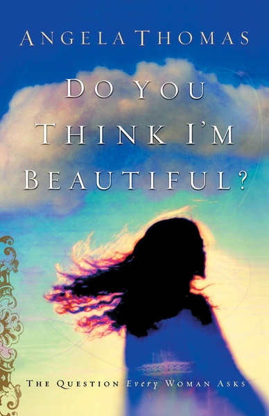 Do You Think I'm Beautiful?: The Question Every Woman Asks