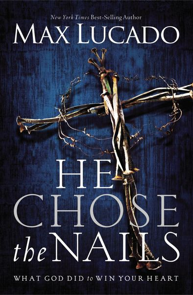 He Chose the Nails: What God Did to Win Your Heart