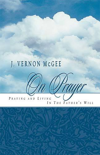 J. Vernon McGee On Prayer: Praying and Living in the Father