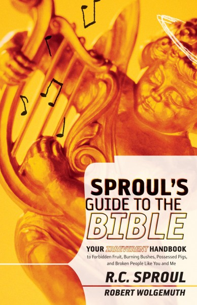 Sproul's Guide to the Bible: Your Irreverant Handbook to Forbidden Fruit, Burning Bushes, Possessed Pigs, and Broken People Like You and Me