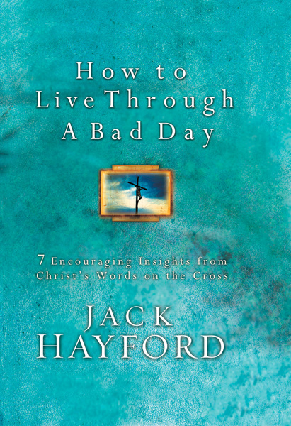 How to Live Through a Bad Day: Seven Powerful Insights From Christ's Words on the Cross