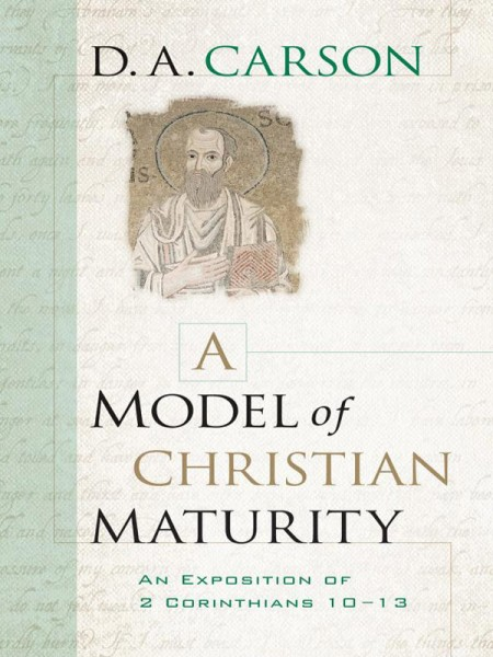 A Model of Christian Maturity An Exposition of 2 Corinthians 10-13
