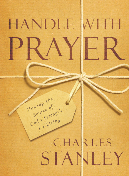 Handle with Prayer Unwrap the Source of God's Strength for Living