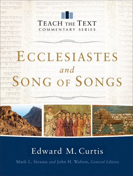 Teach the Text Commentary Series: Ecclesiastes and Song of Songs