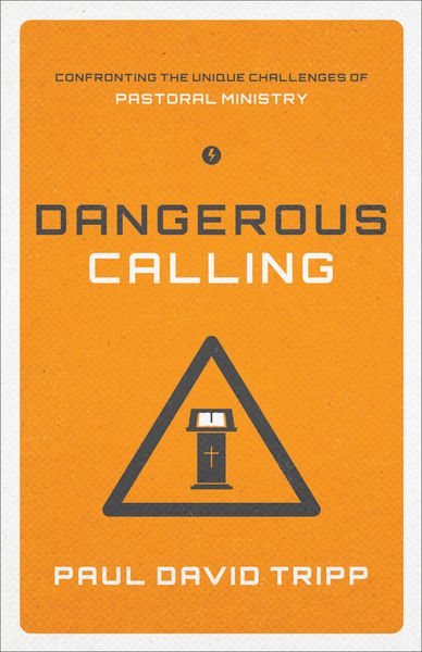 Dangerous Calling Confronting the Unique Challenges of Pastoral Ministry