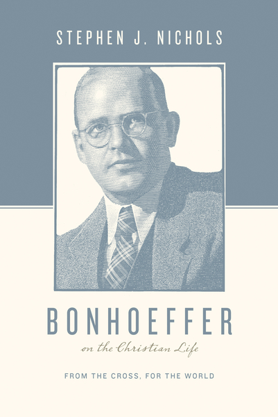 Bonhoeffer on the Christian Life From the Cross, for the World