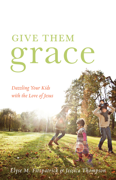 Give Them Grace (Foreword by Tullian Tchividjian) Dazzling Your Kids with the Love of Jesus