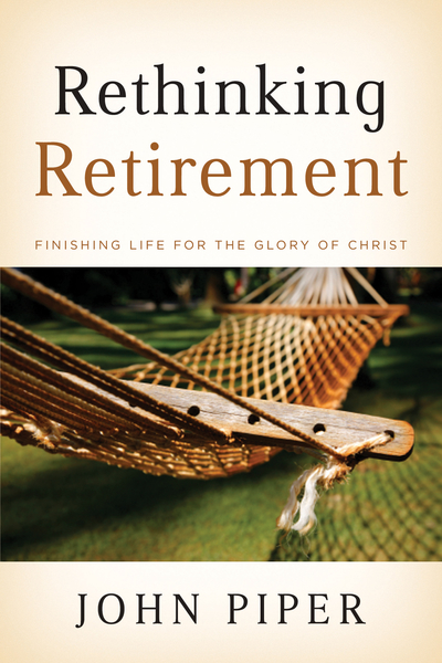 Rethinking Retirement Finishing Life for the Glory of Christ