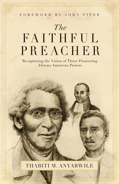 The Faithful Preacher (Foreword by John Piper) Recapturing the Vision of Three Pioneering African-American Pastors