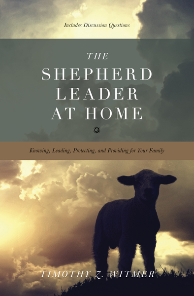 The Shepherd Leader at Home Knowing, Leading, Protecting, and Providing for Your Family