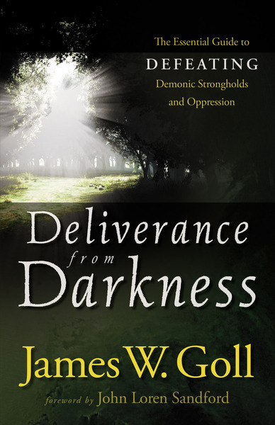 Deliverance from Darkness The Essential Guide to Defeating Demonic Strongholds and Oppression
