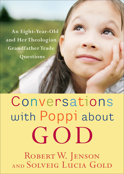 Conversations with Poppi about God An Eight-Year-Old and Her Theologian Grandfather Trade Questions