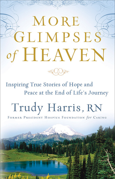 More Glimpses of Heaven Inspiring True Stories of Hope and Peace at the End of Life
