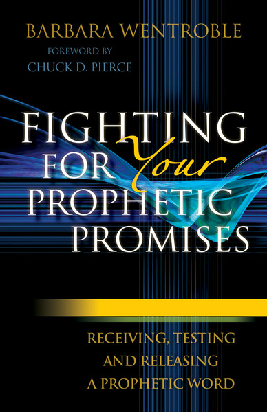 Fighting for Your Prophetic Promises Receiving, Testing and Releasing a Prophetic Word