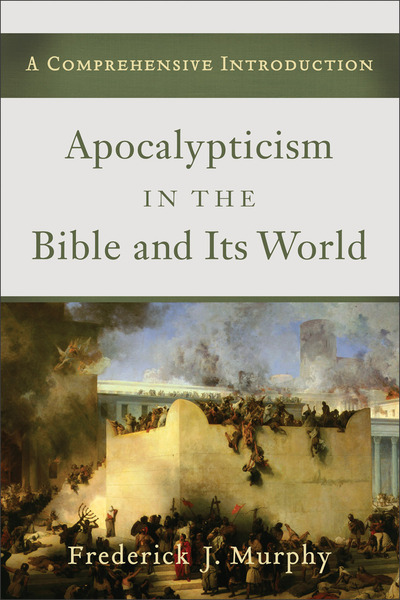 Apocalypticism in the Bible and Its World A Comprehensive Introduction