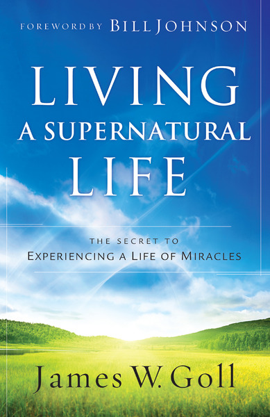 Living a Supernatural Life The Secret to Experiencing a Life of Miracles