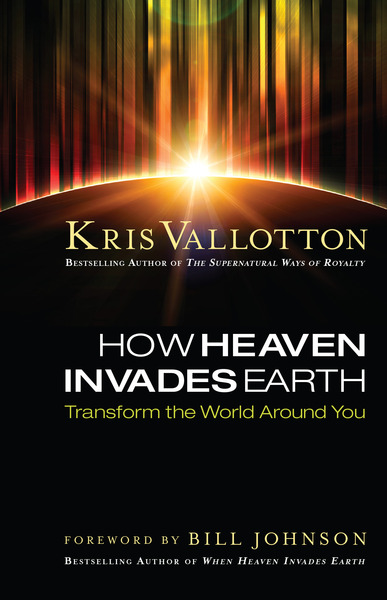 How Heaven Invades Earth Transform the World Around You