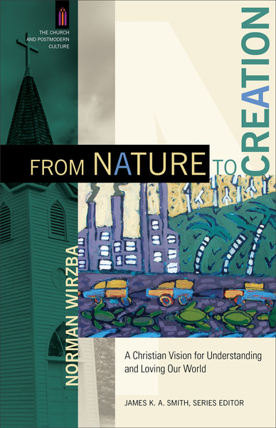 From Nature to Creation (The Church and Postmodern Culture): A Christian Vision for Understanding and Loving Our World