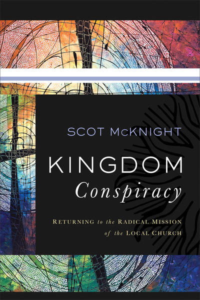 Kingdom Conspiracy Returning to the Radical Mission of the Local Church