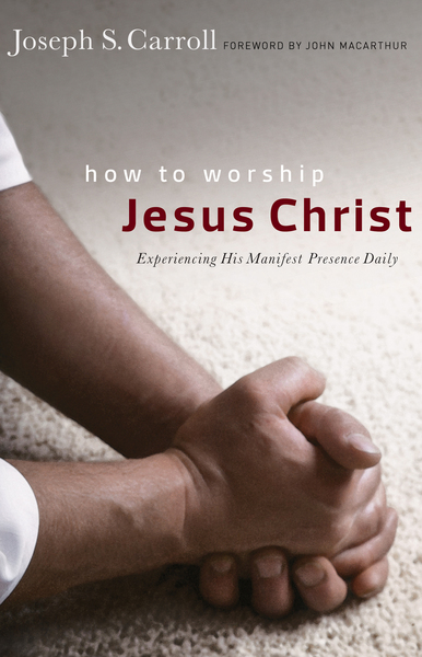 How to Worship Jesus Christ: Experiencing His Manifest Presence Daily