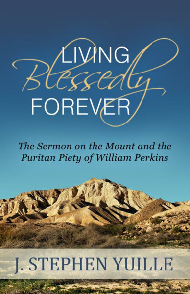 Living Blessedly Forever: The Sermon on the Mount and the Puritan Piety of William Perkins